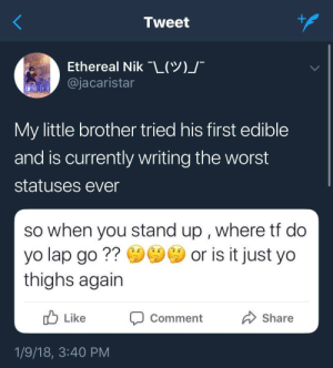 thislildisaster: I need this strain of edible lmao: Tweet  Ethereal Nik-L(Y)  @jacaristar  My little brother tried his first edible  and is currently writing the worst  statuses ever  so when you stand up , where tt do  yo lap go? or is it just yo  thighs again  Like  סComment  Share  1/9/18, 3:40 PM thislildisaster: I need this strain of edible lmao