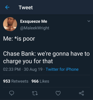 blacktwittercomedy:  Black Twitter Comedy: Tweet  Exsqueeze Me  @MaleekWright  Me: *is poor  Chase Bank: we're gonna have to  charge you for that  02:33 PM 30 Aug 19 Twitter for iPhone  953 Retweets 966 Likes blacktwittercomedy:  Black Twitter Comedy