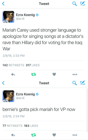 Bernie Sanders, Mariah Carey, and Singing: Tweet  Ezra Koenig  @arzE  Mariah Carey used stronger language to  apologize for singing songs at a dictator's  rave than Hillary did for voting for the lraq  War  2/9/16, 2:33 PM  142 RETWEETS 317 LIKES   Tweet  Ezra Koenig  @arzE  bernie's gotta pick mariah for VP now  2/9/16, 2:34 PM  77 RETWEETS 183 LIKES Bernie sanders and Mariah Carey 2016 !!!! 😂😂 lets make it happen!! 🇺🇸🇺🇸