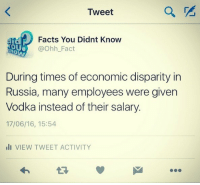 "Facts, Tumblr, and Blog: Tweet  Facts You Didnt Know  @Ohh_Fact  OU  During times of economic disparity in  Russia, many employees were given  Vodka instead of their salary  17/06/16, 15:54  li VIEW TWEET ACTIVITY <p><a class=""tumblr_blog"" href=""http://ohfact.tumblr.com/post/146056253769"">ohfact</a>:</p> <blockquote> <p>Checkout More Amazing Facts About Russia: <a href=""http://ohfact.com/interesting-facts-about-russia/"">http://ohfact.com/interesting-facts-about-russia/</a></p> </blockquote>"