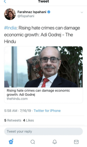 Iphone, Twitter, and India: Tweet  Farahnaz Ispahani  @fispahani  #India: Rising hate crimes can damage  economic growth: Adi Godrej The  Hindu  Rising hate crimes can damage economic  growth: Adi Godrej  thehindu.com  5:58 AM 7/16/19 Twitter for iPhone  5 Retweets 4 Likes  Tweet your reply They can also damage people but, well, nevermind