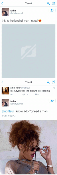 https://t.co/3kkr76oROY: Tweet  farha  @shut your hell  this is the kind of man i need  es   Tweet  @not fleur  Ca shutyour hell the picture isnt loading  4 118  80  farha  ashutyourhell  anotfleur i know. i don't need a man  4/1/17, 4:38 PM  1d https://t.co/3kkr76oROY