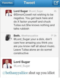 Lord SugarLAD.: Tweet  Favorites  Lord Sugar @Lord Sugar  4h  @Simon Cowell not wishing to be  negative. You get back here and  do X factor yourself and chuck  Tulisa out. She knows nothing and  talks rubbish  Beth.  @bethanynyaliice  @Lord Sugar your a dick, don't  care how amazing you think you  are you know naff all about music  Leave Tulisa alone an do somet  constructive  Lord Sugar  @Lord Sugar  Gabethanyyaliice shut up you idiot Lord SugarLAD.