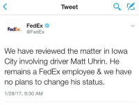 FedEx Guy: 1 Commie Sonsabitches: 0: Tweet  FedEx FedEx  @FedEx  We have reviewed the matter in Iowa  City involving driver Matt Uhrin. He  remains a FedEx employee & we have  no plans to change his status.  1/28/17, 9:30 AM FedEx Guy: 1 Commie Sonsabitches: 0