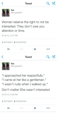 """Rude, Time, and Women: Tweet  fee  @kingfee901  Women reserve the right to not be  interested. They don't owe yoru  attention or time.  9/13/15, 2:27 PM  1 RETWEET 2 FAVORITES   Tweet  fee  @kingfee901  """"I approached her respectfully.""""  """"l came at her like a gentleman.""""  """"I wasn't rude when I walked up.""""  Don't matter She wasn't interested  9/13/15, 2:29 PM  1 RETWEET 2 FAVORITES"""