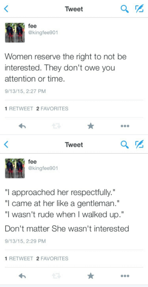 "Owely: Tweet  fee  @kingfee901  Women reserve the right to not be  interested. They don't owe yoru  attention or time.  9/13/15, 2:27 PM  1 RETWEET 2 FAVORITES   Tweet  fee  @kingfee901  ""I approached her respectfully.""  ""l came at her like a gentleman.""  ""I wasn't rude when I walked up.""  Don't matter She wasn't interested  9/13/15, 2:29 PM  1 RETWEET 2 FAVORITES"