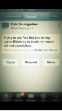 Tweet  Felix Baumgartner  @FelixBaumgartnr  Trying to talk Red Bull into letting  Justin Bieber try to break my record,  without a parachute.  about a minute ago via Twitter for iPhone  Reply  Retweet  More Felix. He's doing it right.
