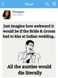 indian wedding: Tweet  Filmy gyan  @filmy gyan  Just imagine how awkward it  would be if the Bride& Groom  had to kiss at indian wedding.  All the aunties would  die literally