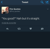 """Fire, Good, and Quotes: Tweet  Fire Quotes  @fire_quotez  """"You good?"""" Nah but it's straight.  11/25/16, 6:14 PM  1R"""