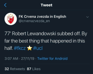 😂 😂 https://t.co/5z06eRky4p: Tweet  FK Crvena zvezda in English  @crvenazvezda_en  Фк  77' Robert Lewandowski subbed off. By  far the best thing that happened in this  half. #fkcz#ucl  3:07 AM 27/11/19 Twitter for Android  32 Retweets 87 Likes 😂 😂 https://t.co/5z06eRky4p