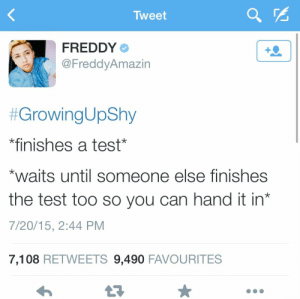 Growing Up, Imgur, and Test: Tweet  FREDDY  @FreddyAmazin  #GrowingUpShy  *finishes a test  waits until someone else finishes  the test too so you can hand it in*  7/20/15, 2:44 PM  7,108 RETWEETS 9,490 FAVOURITES Growing up shy - Imgur