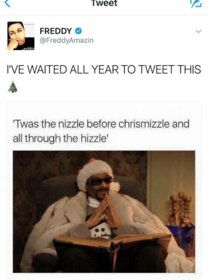 lastsonlost: upgrade  : Tweet  FREDDY  @FreddyAmazin  I'VE WAITED ALL YEAR TO TWEET THIS  Twas the nizzle before chrismizzle and  all through the hizzle' lastsonlost: upgrade