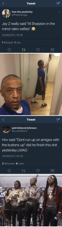 "Al Sharpton, Blackpeopletwitter, and Jay: Tweet  free the positivity  @freetherage  Jay Z really said ""Al Sharpton in the  mirror takin selfies""  30/06/2017, 16:38  1 Retweet 1 Like   Tweet  patrickbeverlyfanacc  @LuukeWarm  Hov said ""Dont run up on amigos with  the buttons up"" did he finish this shit  yesterday LMAO  30/06/2017, 05:35  3 Retweets 9 Likes dawg... did Jay Z write this whole album 2 days ago 😭 #JayZ444 https://t.co/8pCliPpQa8"
