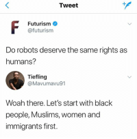 Black, Women, and Girl Memes: Tweet  Futurism  @futurism  Do robots deserve the same rights as  humans?  Tiefling  @Mavumavu91  Woah there. Let's start with black  people, Muslims, women and  immigrants first. 😂😂😂😂