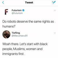 "Memes, Black, and Women: Tweet  Futurism  @futurism  Do robots deserve the same rights as  humans?  Tiefling  @Mavumavu91  Woah there. Let's start with black  people, Muslims, women and  immigrants first. ""Women"""