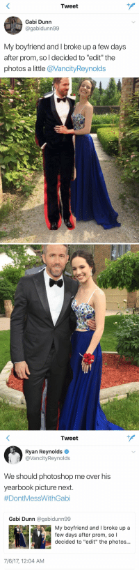 "I LOVE THIS 😂💀 https://t.co/tLacUiOZ8c: Tweet  Gabi Dunn  @gabidunn99  My boyfriend and I broke up a few days  after prom, so l decided to ""edit"" the  photos a little @VancityReynolds   Tweet  Ryan Reynolds  @VancityReynolds  We should photoshop me over his  yearbook picture next  #DontMessWithGabi  Gabi Dunn @gabidunn99  My boyfriend and I broke up a  few days after prom, so l  decided to ""edit"" the photos...  7/6/17, 12:04 AM I LOVE THIS 😂💀 https://t.co/tLacUiOZ8c"
