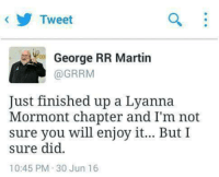 Mormont: Tweet  George RR Martin  @GRRM  Just finished up a Lyanna  Mormont chapter and I'm not  sure you will enjoy it... But I  sure did.  10:45 PM 30 Jun 16