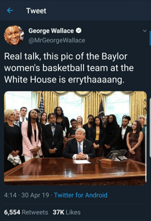 Android, Basketball, and Blackpeopletwitter: Tweet  George Wallace  @MrGeorgeWallace  Real talk, this pic of the Baylor  women's basketball team at the  White House is errythaaaang  4:14 30 Apr 19 Twitter for Android  6,554 Retweets 37K Likes Protect your pu$$y at all times while in the WH