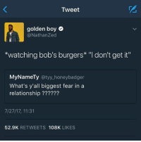 "Memes, Heart, and Bob's Burgers: Tweet  golden boy  @NathanZed  *watching bob's burgers* ""l don't get it""  MyNameTy @tyy_honeybadger  What's y'all biggest fear in a  relationship ??????  7/27/17, 11:31  52.9K RETWEETS 108K LIKES I would be so heart broken"