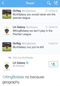 Premier League, Shit, and Soccer: Tweet  Golfag @KingBolasie  LAGalaxy you would never win the  premier league  ⑤ 12/04/15  LA Galaxy @LAGalaxy  @KingBolasie we don't play in the  Premier League  12/04/15  .  囟  LA  Golfag @KingBolasie  @LAGalaxy cuz you're shit  12/04/15  Cian ha retwitteado  LA Galaxy  @LAGalaxy  LA  @KingBolasie no because  geography 'BECAUSE GEOGRAPHY' 😂 https://t.co/51e6ITPlS0
