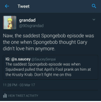Memes, Squidward, and 90's: Tweet  grandad  @90s grandad  Naw, the saddest Spongebob episode was  the one when Spongebob thought Gary  didn't love him anymore  IG: @s.saucey @SauceySenpai  The saddest Spongebob episode was when  Squidward pulled that April's Fool prank on him at  the Krusty Krab. Don't fight me on this  11:28 PM 03 Mar 17  uli VIEW TWEET ACTIVITY Gary left Spongebob for a damn cookie.