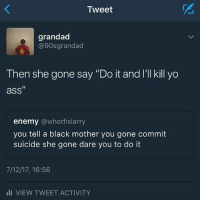 """Okay but facts: Tweet  grandad  @90sgrandad  Then she gone say """"Do it and l'll kill yo  I1  ass  enemy @whotfislarry  you tell a black mother you gone commit  suicide she gone dare you to do it  7/12/17, 16:56  li VIEW TWEET ACTIVITY Okay but facts"""