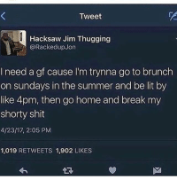 i waaaaaant omfg: Tweet  Hacksaw Jim Thugging  @Racked up Jon  I need a gf cause l'm trynna go to brunch  on sundays in the summer and be lit by  like 4pm, then go home and break my  shorty shit  4/23/17, 2:05 PM  1,019 RETWEETS 1,902 LIKES i waaaaaant omfg