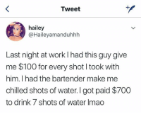 Anaconda, Work, and Water: Tweet  hailey  @Haileyamanduhhh  Last night at work l had this guy give  me $100 for every shot I took with  him. I had the bartender make me  chilled shots of water. I got paid $700  to drink 7 shots of water Imao