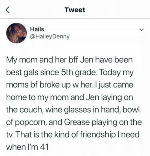 The goal: Tweet  Hails  @HaileyDenny  My mom and her bff Jen have been  best gals since 5th grade. Today my  moms bf broke up w her. I just came  home to my mom and Jen laying on  the couch, wine glasses in hand, bowl  of popcorn, and Grease playing on the  tv. That is the kind of friendship lneed  when I'm 41 The goal