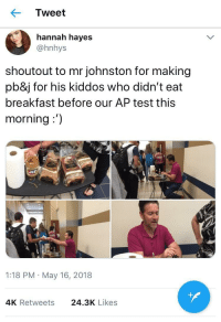 """Breakfast, Test, and Heros: Tweet  hannah hayes  @hnhys  shoutout to mr johnston for making  pb&j for his kiddos who didn't eat  breakfast before our AP test this  morning:')  1:18 PM May 16, 2018  4K Retweets  24.3K Likes <p>teachers being heros via /r/wholesomememes <a href=""""https://ift.tt/2KANsL2"""">https://ift.tt/2KANsL2</a></p>"""