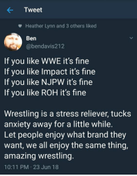 Wrestling, World Wrestling Entertainment, and Anxiety: Tweet  Heather Lynn and 3 others liked  Ben  @bendavis212  If you like WWE it's fine  If you like Impact it's fine  If you like NJPW it's fine  If you like ROH it's fine  Wrestling is a stress reliever, tucks  anxiety away for a little while.  Let people enjoy what brand they  want, we all enjoy the same thing,  amazing wrestling.  10:11 PM 23 Jun 18 🙏🙏🙏