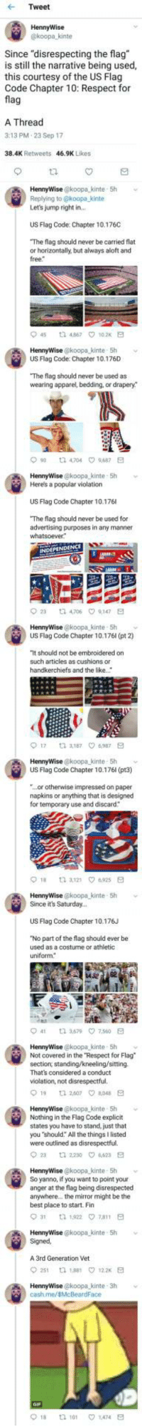 "<p>Flag respect? (via /r/BlackPeopleTwitter)</p>: Tweet  HennyWise  koopa kinte  Since ""disrespecting the flag  is still the narrative being used,  this courtesy of the US Flag  Code Chapter 10: Respect for  fla  A Thread  3:13 PM.23 Sep 17  38.4K Retweets  46.9K Likes  HennyWise @koopa_kinte 5h  Replying to @koopa kinte  Let's jump right in  US Flag Code: Chapter 10.176C  The flag should never be carried flat  or horizontally, but always aloft and  free  45 t2 467 102K E  US Flag Code: Chapter 10.176D  The flag should never be used as  wearing apparel, bedding, or drapery*  90 t 4704 9687 E  HennyWise @koopa kinte 5h  Here's a popular violation  US Flag Code Chapter 10.176  The flag should never be used for  advertising purposes in any manner  23  ta 4,706  9,147  HennyWise @koopa kinte- Sh  US Flag Code Chapter 10.176l (pt 2)  It should not be embroidered on  such articles as cushions or  handkerchiefs and the like.  017  3,187 ㅇ6,987  HennyWise @koopa kinte- 5h  US Flag Code Chapter 10.176l (pt3)  ...or otherwise impressed on paper  napkins or anything that is designed  for temporary use and discard  HennyWise @koopa-kinte , 5h  Since it's Saturday..  ﹀  US Flag Code Chapter 10.176J  No part of the flag should ever be  used as a costurne or athletic  uniform  41  3.579\7.560  HennyWise @koopa kinte 5h  Not covered in the Respect for Flag  section, standing/kneeling/sitting.  That's considered a conduct  violation, not disrespectful.  19 1 260708E  HennyWise @koopa kinte 5h  Nothing in the Flag Code explicit  states you have to stand, just that  you ""should: All the things I listed  were outlined as disrespectful.  2  2230 4623 E  HennyWise @koopa kinte 5h v  So yanno, if you want to point your  anger at the flag being disrespected  anywhere.. the mirror might be the  best place to start. Fin  HennyWise @koopa kinte 5h  Signed  A 3rd Generation Vet  251 th 188 122 E  cash.me/sMcBeardFace  018  tl 101  1.474 <p>Flag respect? (via /r/BlackPeopleTwitter)</p>"