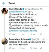 Ass, Boxing, and Memes: Tweet  Henry Cejudo @HenryCejudo 9h v  MightyMouseUFC-DA.  1)Lowest PPV in UFC history  2)Lowest Title fight gate  3)play video games all day  4)Haven't fought for 8 months  5)great fighter but nobody cares to watclh  him and I will kill the mouse  @Mickmaynard2 @danawhite  video games all day  168  С 305 ç  94  Demetrious Johnson@Might.... 6h v  l clocked all those hours in gaming and  still worked you ass.  111  443  Ø2264 🤔 who takes the rematch? ufc mma bellator wsof fight jj jiujitsu muaythai wrestling boxing kickboxing grappling funnymma ufcmeme mmamemes onefc warrior PrideFC prideneverdies