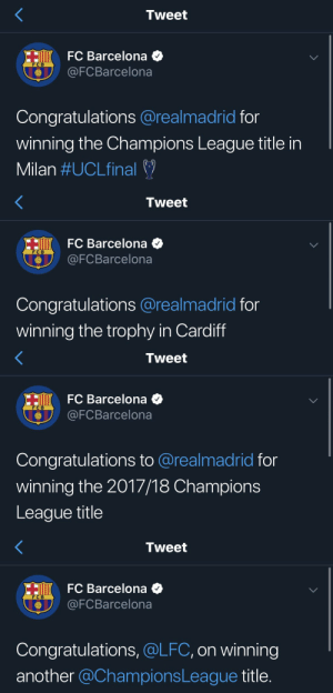 Barcelona, Memes, and FC Barcelona: Tweet  HiK FC Barcelona  @FCBarcelona  FC B  Congratulations @realmadrid for  winning the Champions League title in  Milan #UCLfinal   Tweet  HiKFC Barcelona  @FCBarcelona  FC B  Congratulations @realmadrid for  winning the trophy in Cardiff   Tweet  HI FC Barcelona  @FCBarcelona  F C B  Congratulations to @realmadrid for  winning the 2017/18 Champions  League title   Tweet  HO FC Barcelona  @FCBarcelona  F C B  Congratulations, @LFC, on winning  another @ChampionsLeague title. Barcelona in the last 4 years https://t.co/63h0FoQzRT