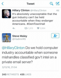 Computers, Guns, and Hillary Clinton: Tweet  Hillary Clinton  @Hillary Clinton  4d  It's absolutely unacceptable that the  gun industry can't be held  accountable when they endanger  Americans. #DemTownHall  t R, 1,313 3,564  Steve Maley  @VladimirRS  @Hillary Clinton Do we hold computer  industry accountable when someone  mishandles classified gov't intel on a  private email server?  3/13/16, 21:04  243  RETWEETS 435  LIKES