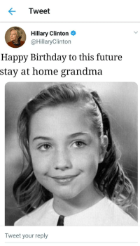 Hillary Clinton: Tweet  Hillary Clinton  @HillaryClinton  Happy Birthday to this future  stay at home grandma  Tweet your reply