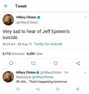 LMAOOOOOO: Tweet  Hillary Clinton  @HillaryClinton  Very sad to hear of Jeff Epstein's  suicide.  06:24 am 08 Aug 19 Twitter for Android  3,115 Retweets 6,282 Likes  Hillary Clinton @HillaryClinton 1m  Replying to @HillaryClinton  Oh shit... That's happening tomorrow LMAOOOOOO