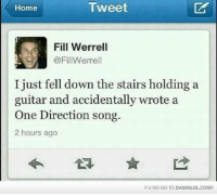 song 2: Tweet  Home  Fill Werrell  @FillWerrell  I just fell down the stairs holding a  guitar and accidentally wrote a  One Direction song.  2 hours ago  YU NO Go TO DAMNLOLCOM?