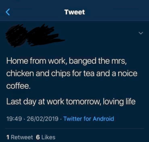 Android, Life, and Twitter: Tweet  Home from work, banged the mrs,  chicken and chips for tea and a noice  coffee.  Last day at work tomorrow, loving life  19:49 26/02/2019 Twitter for Android  1 Retweet 6 Likes Living the good life