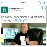 "Funny, Police, and Huff: Tweet  Huffington Post  @Huffington Post  Police chief gives himself a $300 ticket for  speeding huff to 2pfryX6  HEF BURCH ""Don't be so hard on yourself""  Me: https://t.co/9SxCgwlBBp"