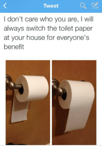 House, Who, and Paper: Tweet  I don't care who you are, I will  always switch the toilet paper  at your house for everyone's  benefit