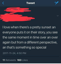 Love, Sunset, and Time: Tweet  I love when there's a pretty sunset an  everyone puts it on their story, you see  the same moment in time over an over  again but from a different perspective,  an that's something so special  2017-11-24, 4:50 PM  11 Retweets 160 Likes