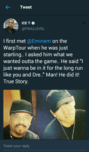"""Eminem, Run, and The Game: Tweet  ICE T  @FINALLEVEL  I first met @Eminem on the  WarpTour when he was just  starting.. I asked him what we  wanted outta the game.. He said """"I  just wanna be in it for the long run  like you and Dre."""" Man! He did it!  True Story  Tweet your reply Ice T on Eminem"""