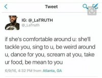 Comfortable, Facts, and Food: Tweet  IG: @ LaTRUTH  @_LaTruth  if she's comfortable around u: she'll  tackle you, sing to u, be weird around  u, dance for you, scream at you, take  ur food, be mean to you  6/9/16, 4:32 PM from Atlanta, GA facts