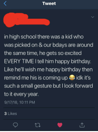 Birthday, Friends, and School: Tweet  in high school there was a kid who  was picked on & our bdays are around  the same time, he gets so excited  EVERY TIME I tell him happy birthday.  Like he'll wish me happy birthday then  remind me his is coming up idk it's  such a small gesture but I look forward  to it every year.  9/17/18, 10:11 PM  3 Likes Glad to see my old HS friends are still great people!