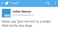 """Hahaha! Anyone who can beat this? :P: Tweet  Indian Memes  MEMES  @The IndianMeme  INDIAN  Never say """"give me five"""" to a snake.  Woh tumhe dus dega. Hahaha! Anyone who can beat this? :P"""