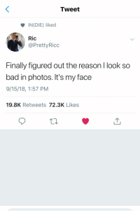 Bad, Reason, and Photos: Tweet  INDIE) liked  Ric  @PrettyRicc  Finally figured out the reason I look so  bad in photos. It's my face  9/15/18, 1:57 PM  19.8K Retweets 72.3K Likes