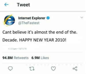 Be Like, Internet, and New Year's: Tweet  Internet Explorer  @TheFastest  Cant believe it's almost the end of the  Decade. HAPPY NEW YEAR 2010!  11:11am 12/1/19  94.8M Retweets 6.9M Likes It do be like that