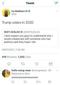 <p>This is brilliant (via /r/BlackPeopleTwitter)</p>: Tweet  Ira Madison III  @ira  Trump voters in 2020  IGGY AZALEA @IGGYAZALEA  I dont expect you guys to understand why i  would collaborate with someone who has  publicly said they hope i die.  05/07/2017, 7:45 PNM  419 Retweets 1,200 Likes  hollis wong-wear @wongweezy 3h  Replying to @ira  WoooOooOwwwwwwwW <p>This is brilliant (via /r/BlackPeopleTwitter)</p>