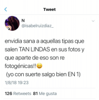 Yo, Espanol, and International: Tweet  @isabelruizdiaz_  envidia sana a aquellas tipas que  salen TAN LINDAS en sus fotos y  que aparte de eso son re  fotogénicas!!  (yo con suerte salgo bien EN 1)  1/8/18 19:23  126 Retweets 81 Me gusta
